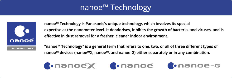 nanoe™ Technology is Panasonic's unique technology, which involves its special expertise at the nanometer level. It deodorises, inhibits the growth of bacteria, and viruses, and is effective in dust removal for a fresher, cleaner indoor environment.